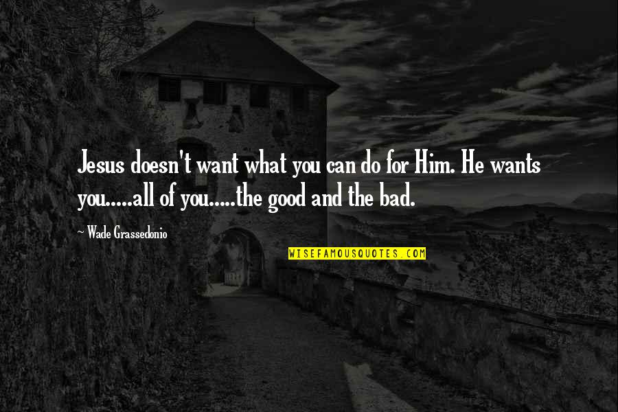 Do All The Good You Can Quotes By Wade Grassedonio: Jesus doesn't want what you can do for