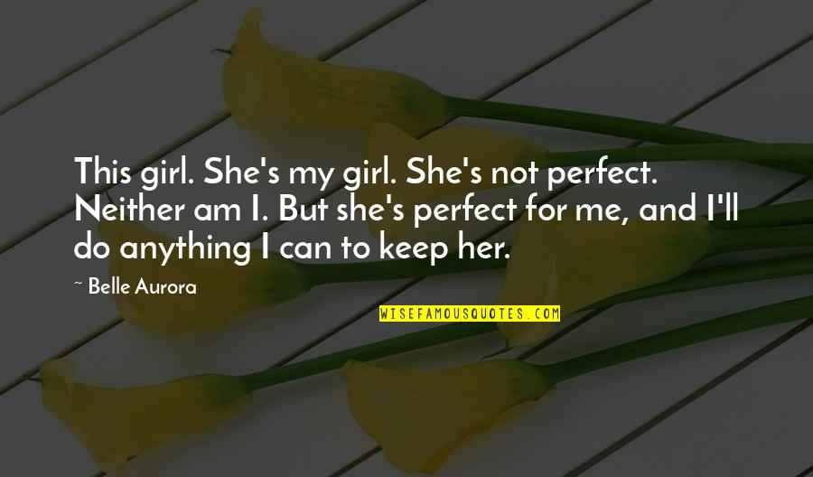 Do Anything For Her Quotes By Belle Aurora: This girl. She's my girl. She's not perfect.