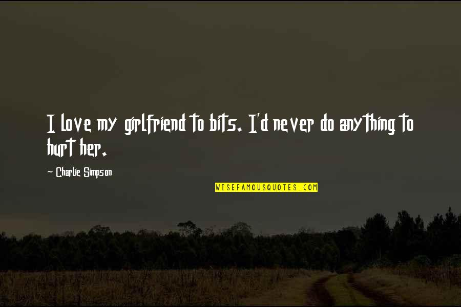 Do Anything For Her Quotes By Charlie Simpson: I love my girlfriend to bits. I'd never