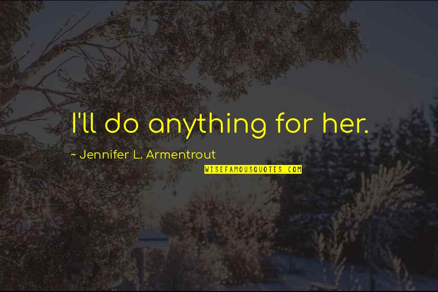 Do Anything For Her Quotes By Jennifer L. Armentrout: I'll do anything for her.