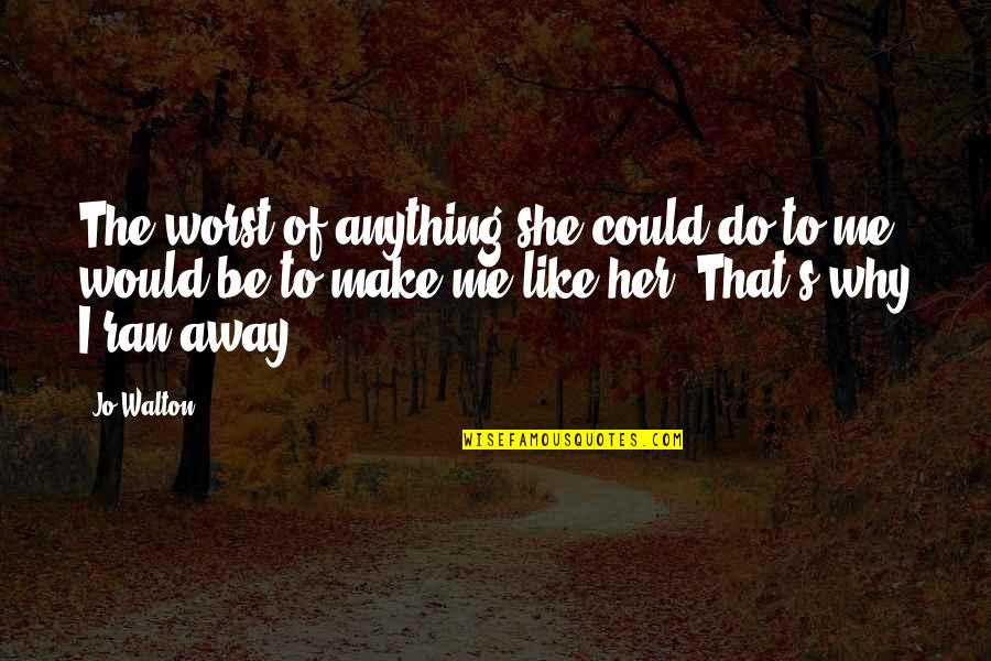 Do Anything For Her Quotes By Jo Walton: The worst of anything she could do to