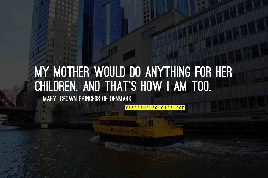 Do Anything For Her Quotes By Mary, Crown Princess Of Denmark: My mother would do anything for her children.