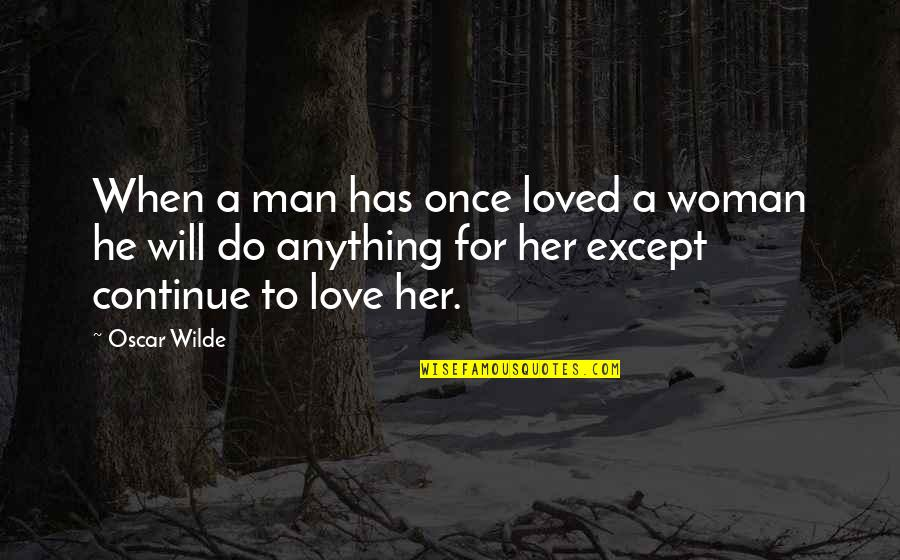 Do Anything For Her Quotes By Oscar Wilde: When a man has once loved a woman
