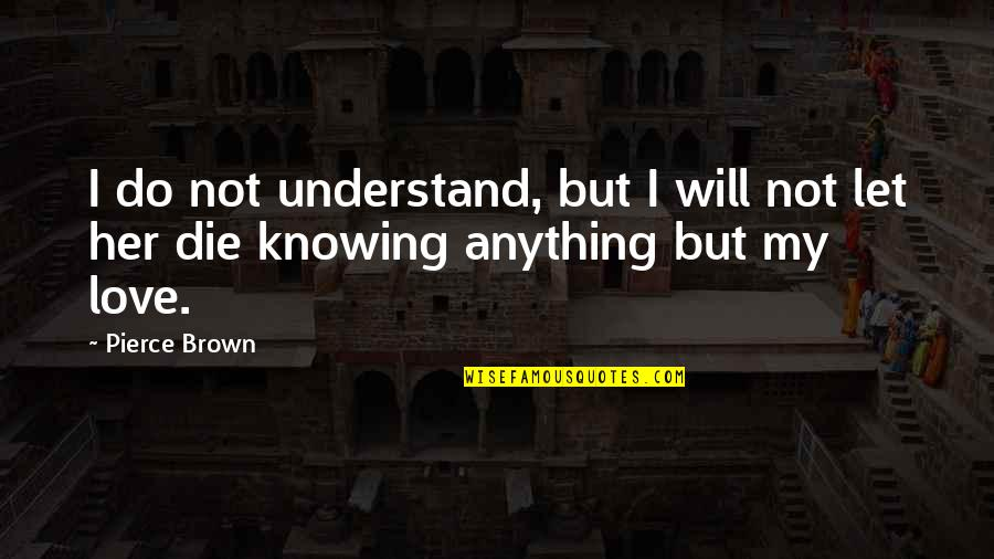 Do Anything For Her Quotes By Pierce Brown: I do not understand, but I will not
