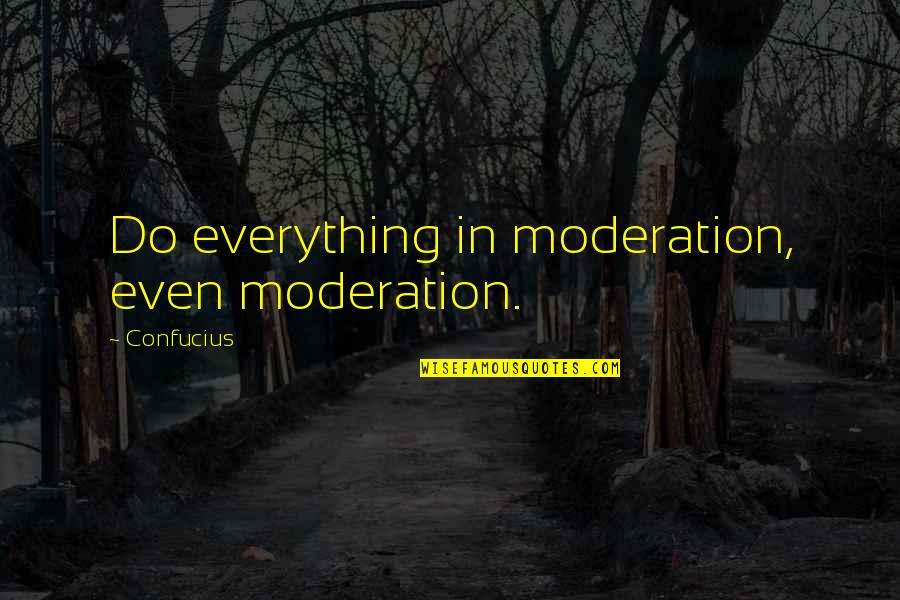 Do Everything In Moderation Quotes By Confucius: Do everything in moderation, even moderation.