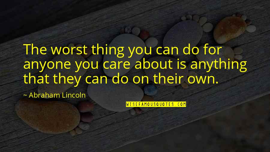 Do I Care Too Much Quotes By Abraham Lincoln: The worst thing you can do for anyone