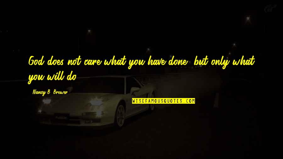 Do I Care Too Much Quotes By Nancy B. Brewer: God does not care what you have done,