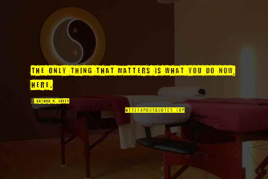 Do I Even Matter Quotes By Arthur M. Jolly: The only thing that matters is what you