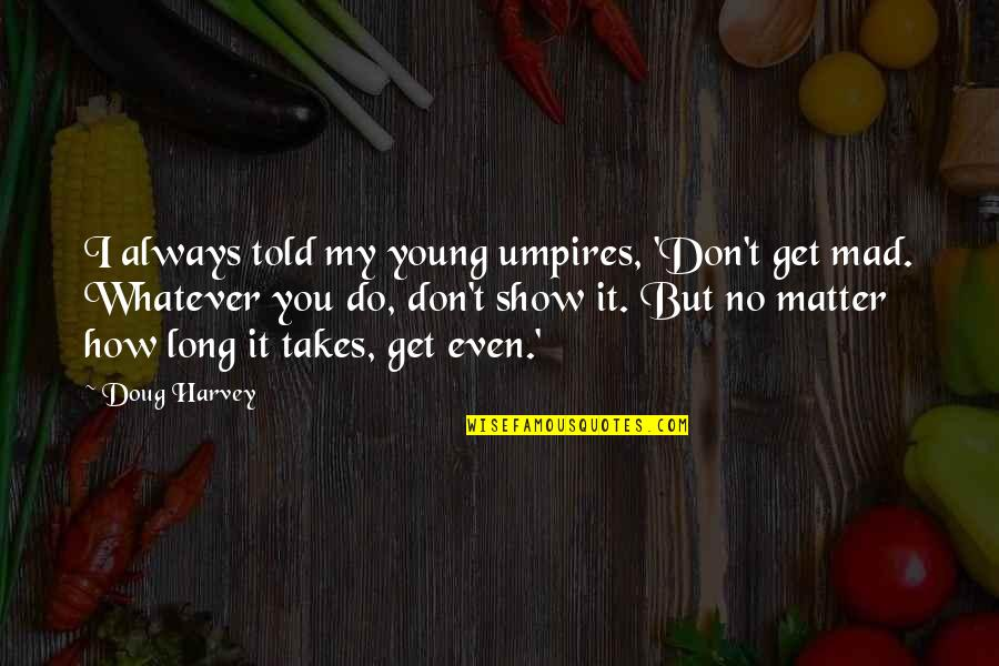 Do I Even Matter Quotes By Doug Harvey: I always told my young umpires, 'Don't get