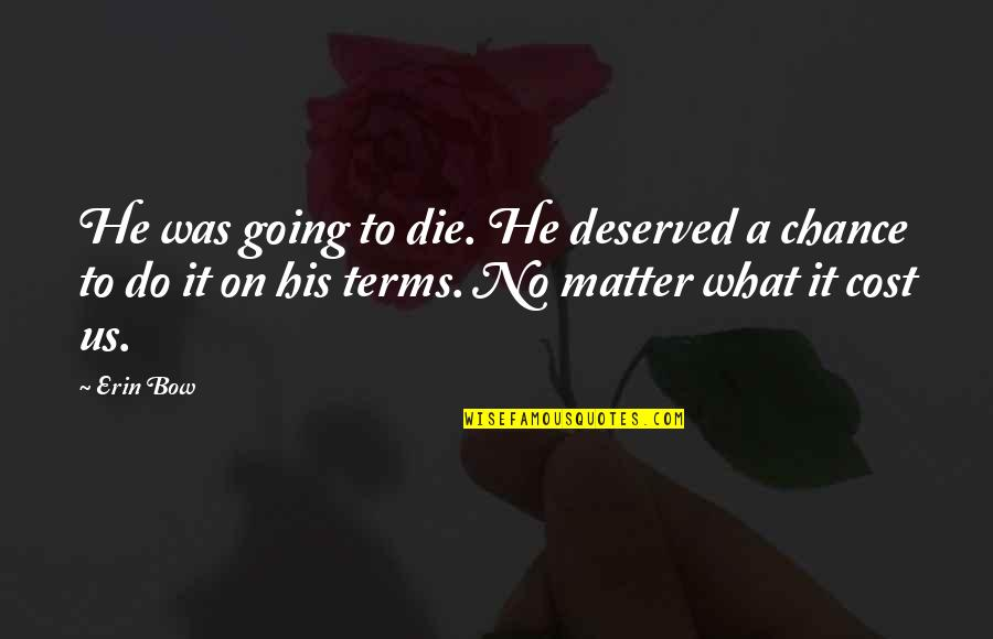 Do I Even Matter Quotes By Erin Bow: He was going to die. He deserved a