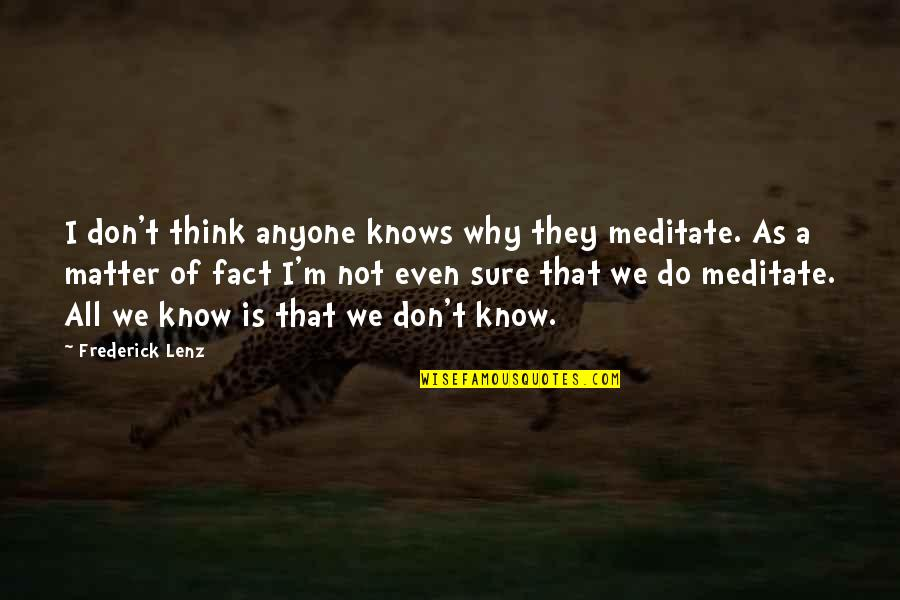 Do I Even Matter Quotes By Frederick Lenz: I don't think anyone knows why they meditate.