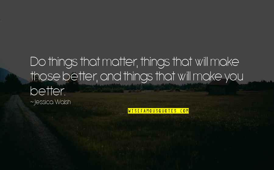 Do I Even Matter Quotes By Jessica Walsh: Do things that matter, things that will make