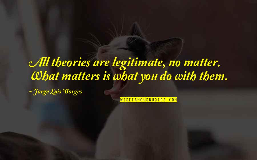 Do I Even Matter Quotes By Jorge Luis Borges: All theories are legitimate, no matter. What matters