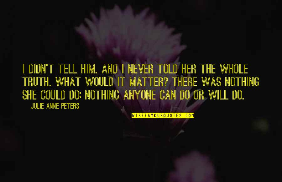 Do I Even Matter Quotes By Julie Anne Peters: I didn't tell him. And I never told