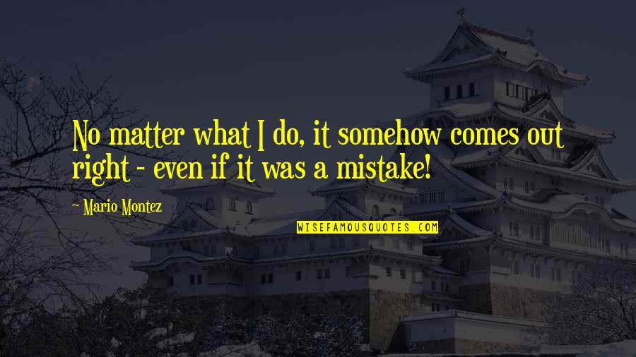 Do I Even Matter Quotes By Mario Montez: No matter what I do, it somehow comes