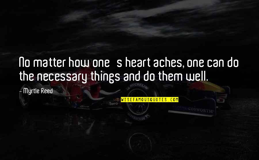 Do I Even Matter Quotes By Myrtle Reed: No matter how one's heart aches, one can