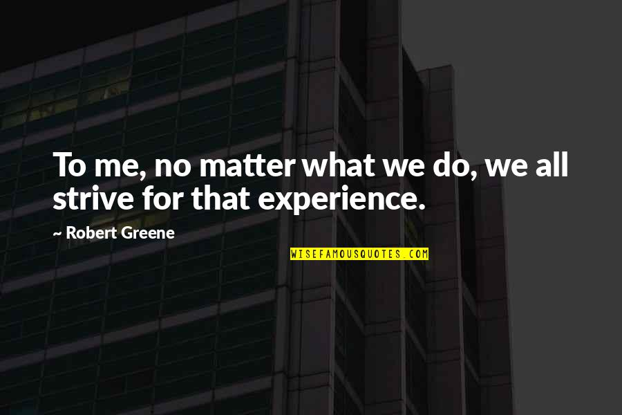 Do I Even Matter Quotes By Robert Greene: To me, no matter what we do, we