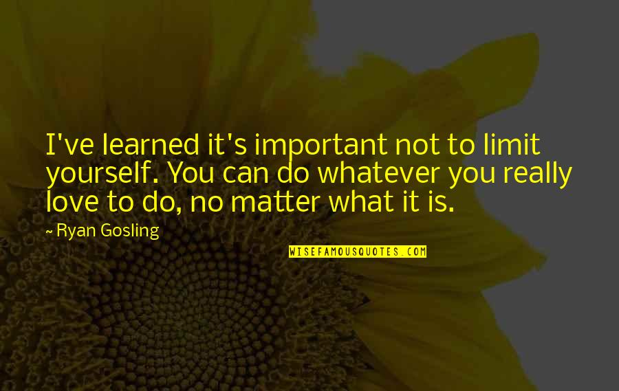 Do I Even Matter Quotes By Ryan Gosling: I've learned it's important not to limit yourself.
