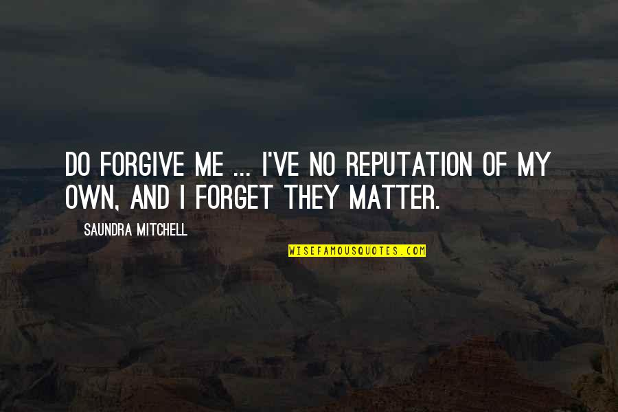 Do I Even Matter Quotes By Saundra Mitchell: Do forgive me ... I've no reputation of