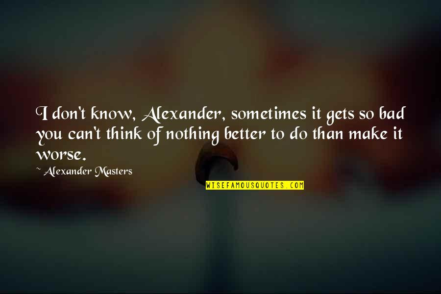 Do It Better Quotes By Alexander Masters: I don't know, Alexander, sometimes it gets so