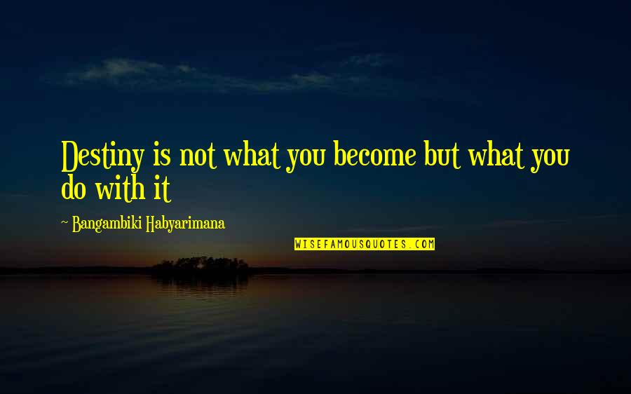 Do It Better Quotes By Bangambiki Habyarimana: Destiny is not what you become but what