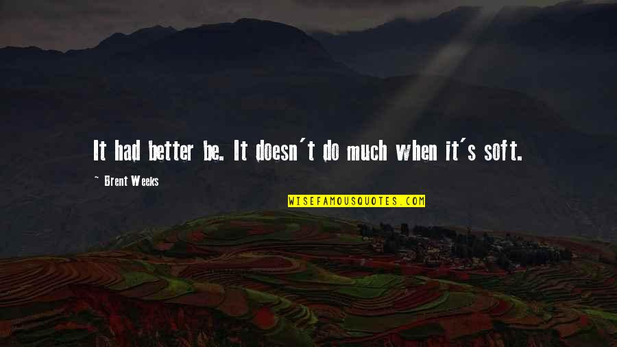 Do It Better Quotes By Brent Weeks: It had better be. It doesn't do much