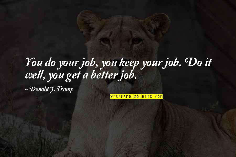 Do It Better Quotes By Donald J. Trump: You do your job, you keep your job.