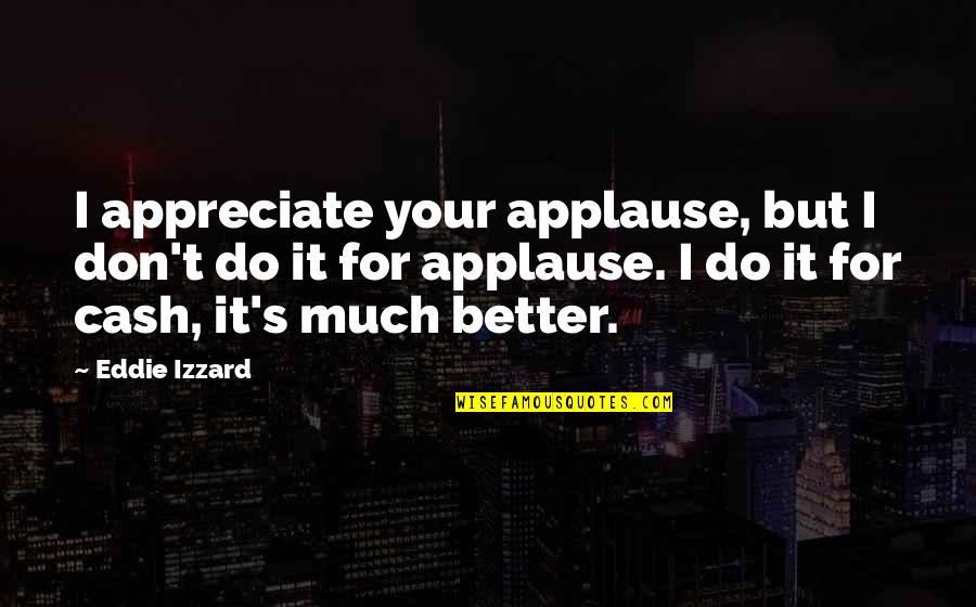 Do It Better Quotes By Eddie Izzard: I appreciate your applause, but I don't do