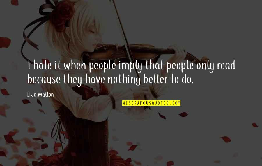 Do It Better Quotes By Jo Walton: I hate it when people imply that people