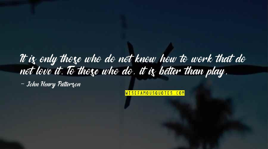 Do It Better Quotes By John Henry Patterson: It is only those who do not know