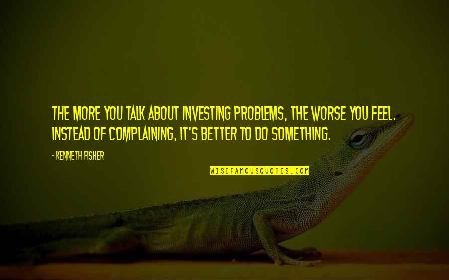 Do It Better Quotes By Kenneth Fisher: The more you talk about investing problems, the