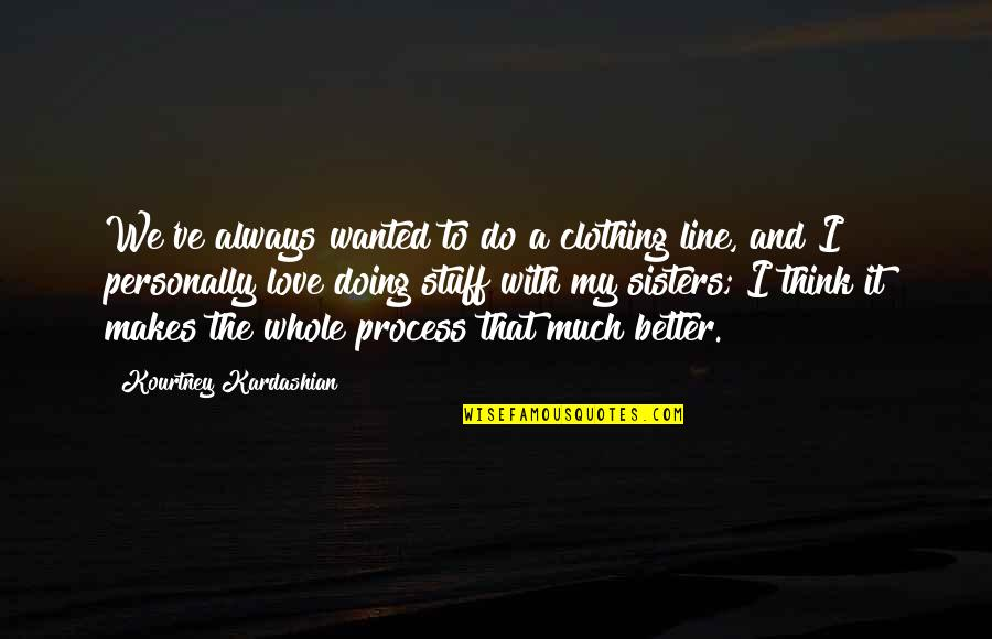 Do It Better Quotes By Kourtney Kardashian: We've always wanted to do a clothing line,