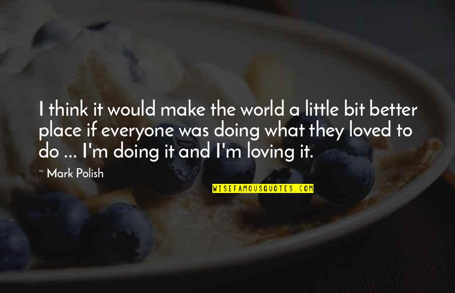 Do It Better Quotes By Mark Polish: I think it would make the world a