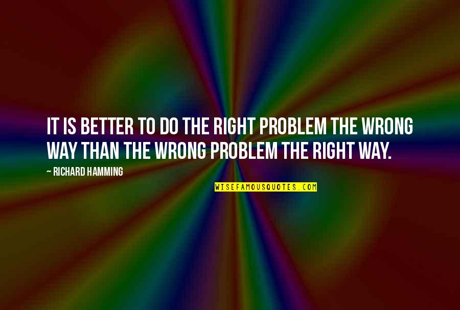 Do It Better Quotes By Richard Hamming: It is better to do the right problem