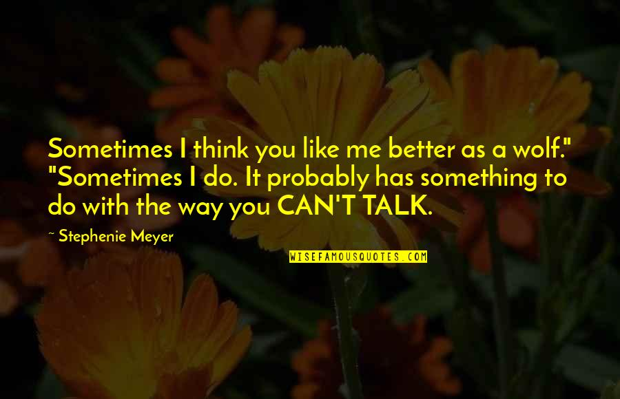 Do It Better Quotes By Stephenie Meyer: Sometimes I think you like me better as