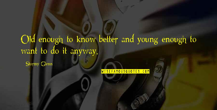 Do It Better Quotes By Stormy Glenn: Old enough to know better and young enough