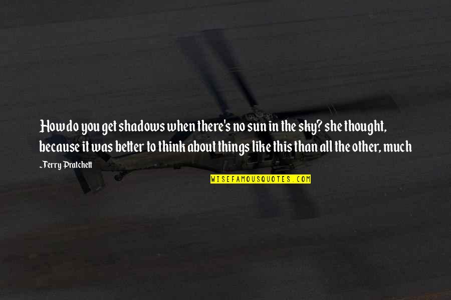 Do It Better Quotes By Terry Pratchett: How do you get shadows when there's no