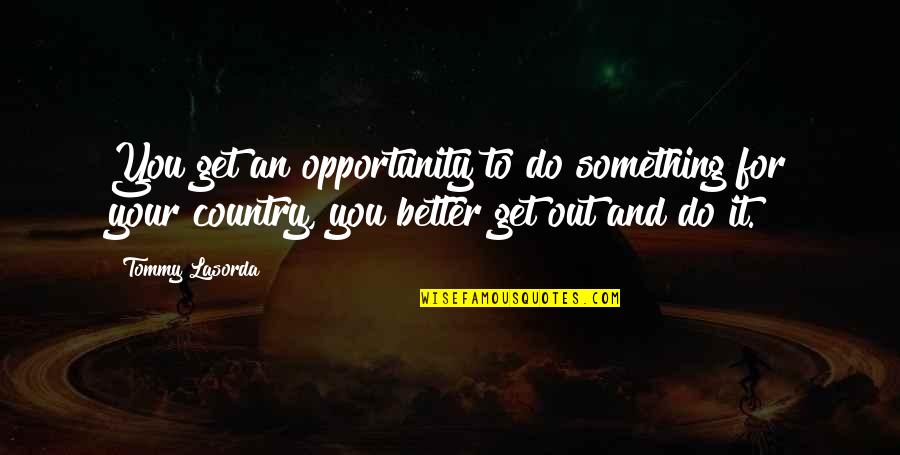 Do It Better Quotes By Tommy Lasorda: You get an opportunity to do something for