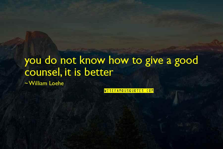 Do It Better Quotes By William Loehe: you do not know how to give a