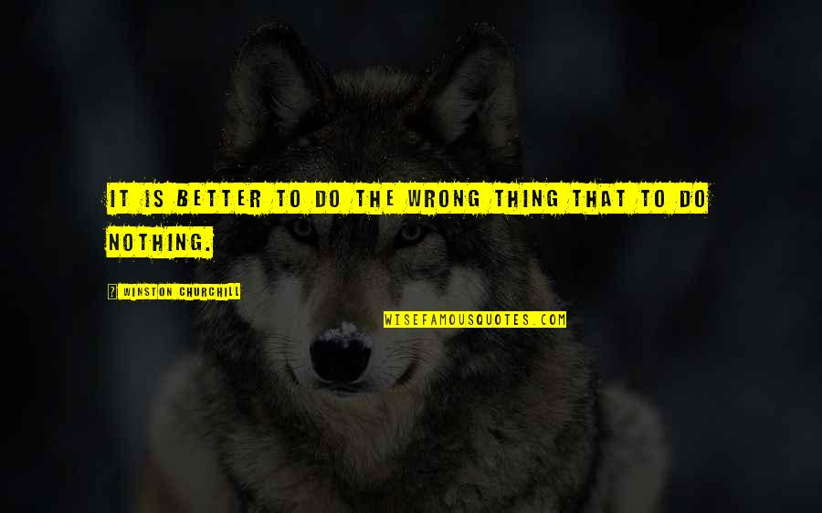 Do It Better Quotes By Winston Churchill: It is better to do the wrong thing