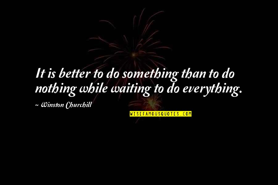 Do It Better Quotes By Winston Churchill: It is better to do something than to