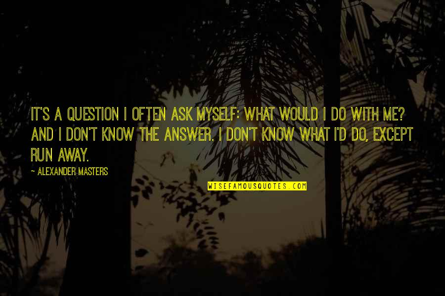 Do It Myself Quotes By Alexander Masters: It's a question I often ask myself: what
