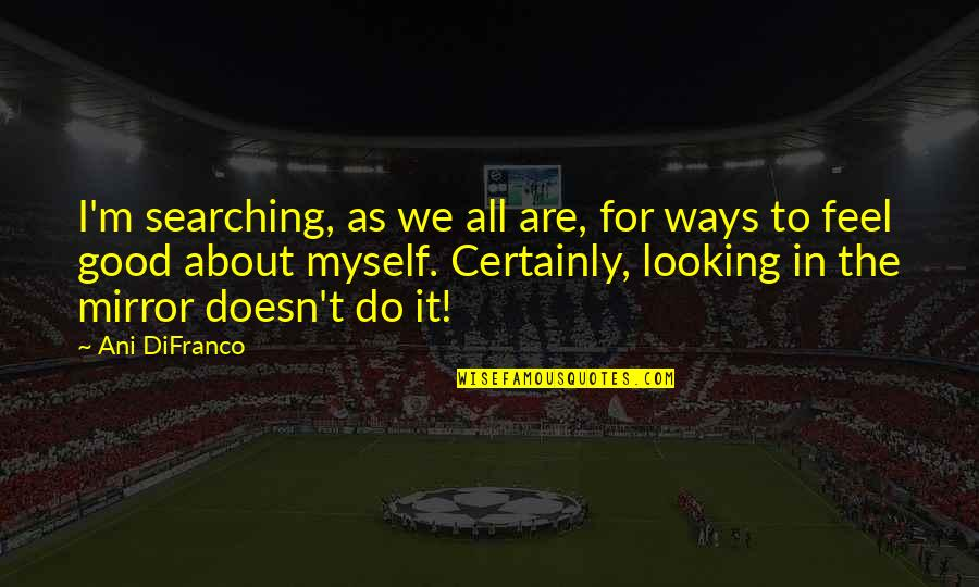 Do It Myself Quotes By Ani DiFranco: I'm searching, as we all are, for ways