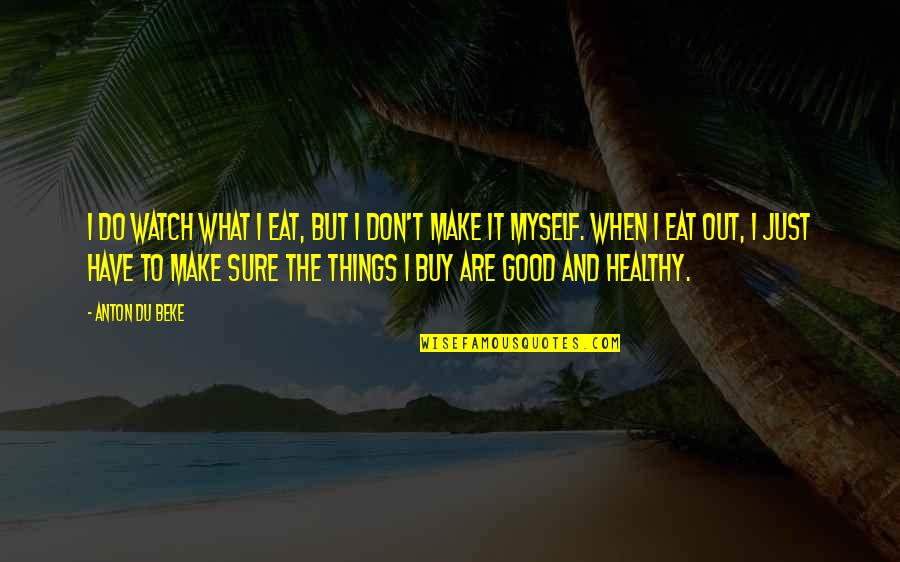 Do It Myself Quotes By Anton Du Beke: I do watch what I eat, but I
