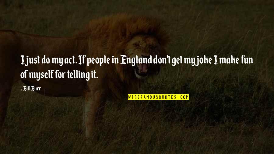 Do It Myself Quotes By Bill Burr: I just do my act. If people in