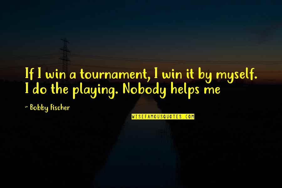 Do It Myself Quotes By Bobby Fischer: If I win a tournament, I win it