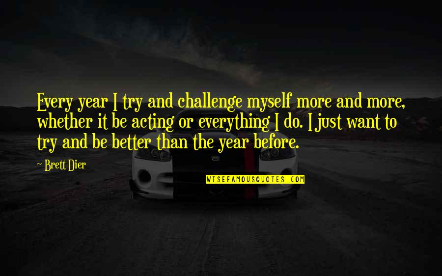 Do It Myself Quotes By Brett Dier: Every year I try and challenge myself more
