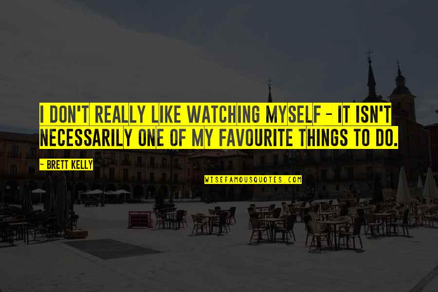 Do It Myself Quotes By Brett Kelly: I don't really like watching myself - it