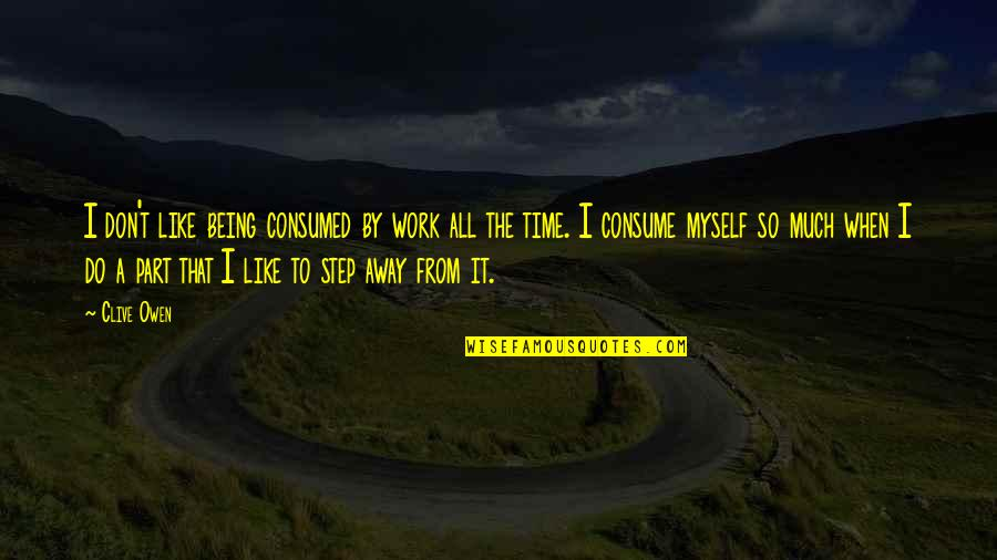 Do It Myself Quotes By Clive Owen: I don't like being consumed by work all