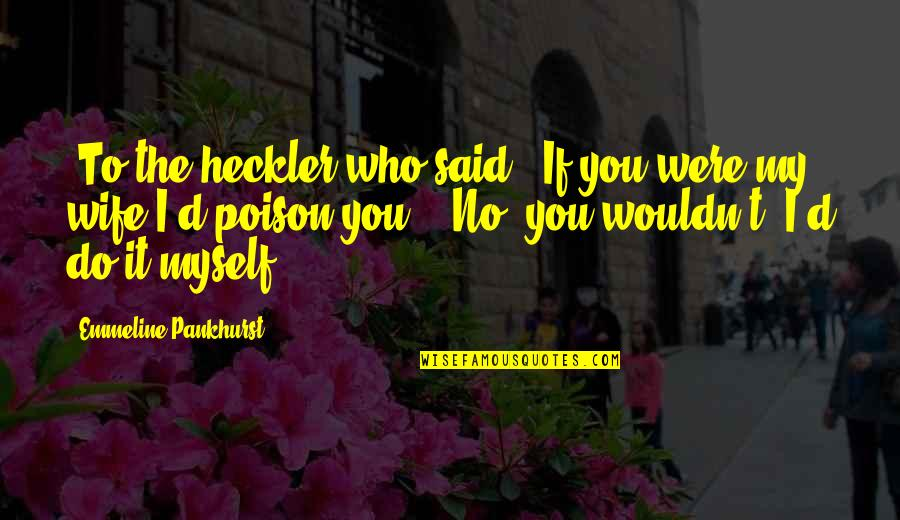 Do It Myself Quotes By Emmeline Pankhurst: [To the heckler who said, 'If you were